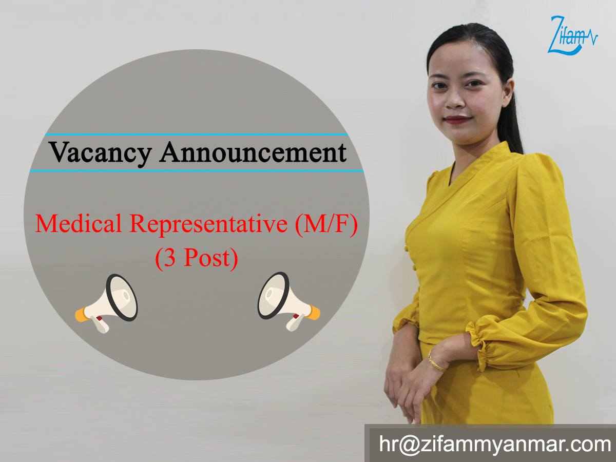 Medical Representative (Yangon) - 3 Post (M/F) ------------------------------------------------------------------ Contact email to apply CV - hr@zifammyanmar.com ✅Major Responsibility ------------------------------------ • Increase the Brand Awareness and Generate the Prescription. • Responsible for Area Sales Development. General Description of the JOB • To meet and communicate with Doctors and promote the products. • To meet and communicate with Customers and collect order. • To monitor Competitor Activities and Products. • To monitor Area Sales and Credit Accounts. • Build Doctors and Customers Data. • Daily report & giving feedback. • Planning Hospital visit schedule weekly. • Implements to achieve sales target. • To build business relationship with the prescribers. • To organize CME activity and Societies Activity. • Coordinate with internal departments such as sales team, voucher & delivery team, account department, product executive team etc… • Attending team meeting and continuous product polishing training. ✅REQUIREMENTS ---------------------------------- • Must possess a Bachelor's Degree (Preferable Science courses and Medical Technology course) • Good personality • Very good Communication skills, Innovated and Enthusiastic • Must be willing to do field work • Fresh graduates are very welcome to apply • Above post is preferable not more than 28 years old. Interested candidates can be applied CV to Zifam Yangon Office. No95/8, 95 Residence ,Kyaik Waing Pagoda Road, 8th Mile, Mayangone Township,Yangon Phone- 019669344/ 019669345/ 019669346/ 019669347/ 019669348 Email- hr@zifammyanmar.com Deadline - April 30, 2019